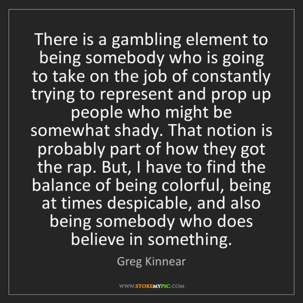 Greg Kinnear: There is a gambling element to being somebody who is...