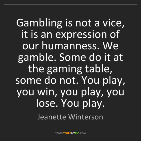 Jeanette Winterson: Gambling is not a vice, it is an expression of our humanness....