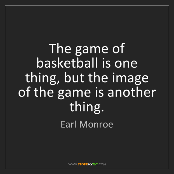 Earl Monroe: The game of basketball is one thing, but the image of...