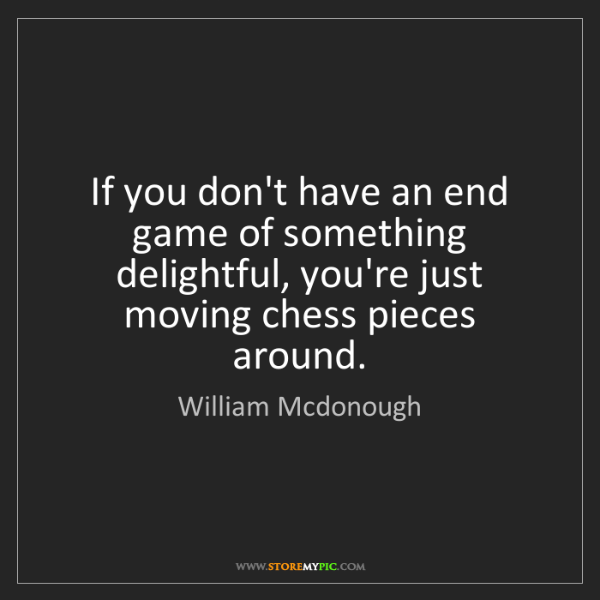 William Mcdonough: If you don't have an end game of something delightful,...