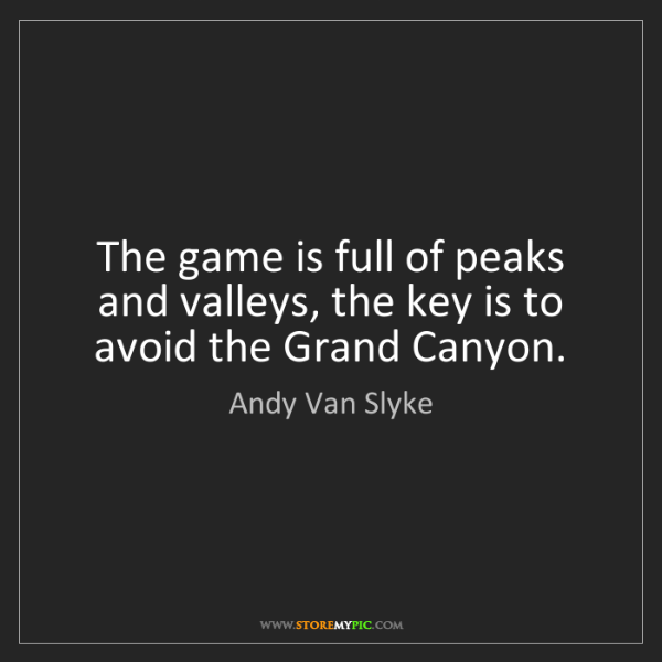 Andy Van Slyke: The game is full of peaks and valleys, the key is to...
