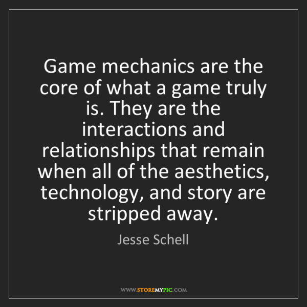 Jesse Schell: Game mechanics are the core of what a game truly is....