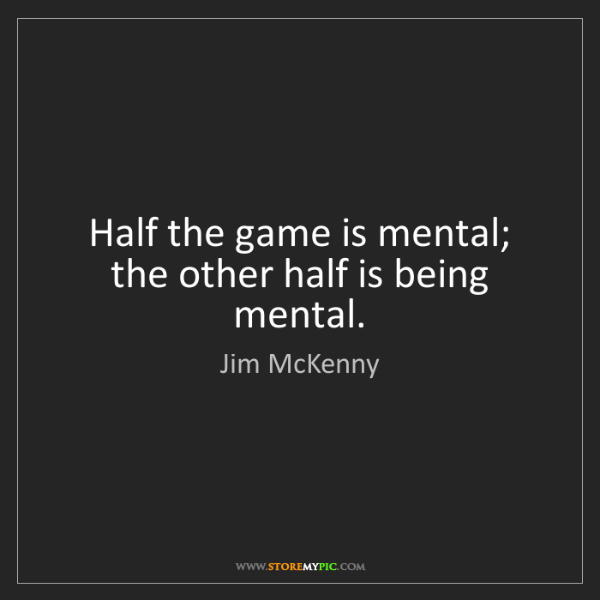 Jim McKenny: Half the game is mental; the other half is being mental.