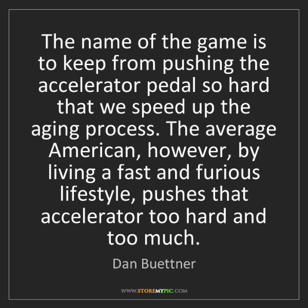 Dan Buettner: The name of the game is to keep from pushing the accelerator...