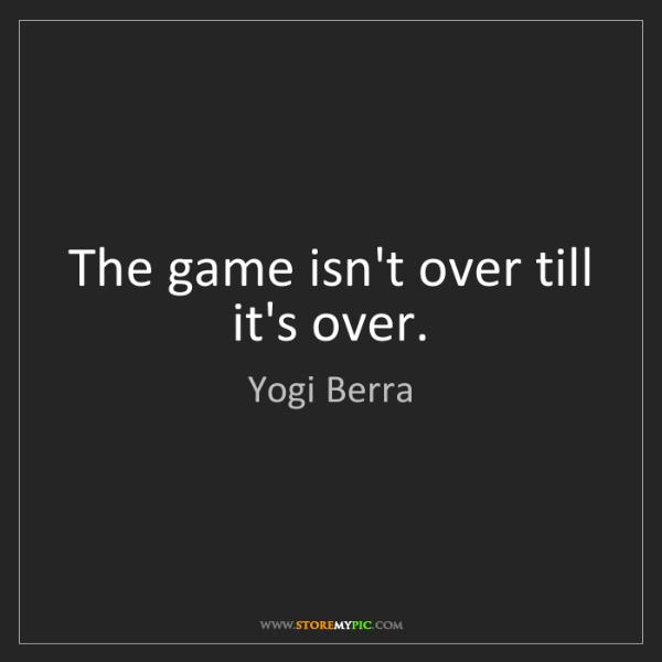 Yogi Berra: The game isn't over till it's over.