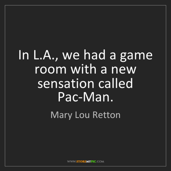 Mary Lou Retton: In L.A., we had a game room with a new sensation called...