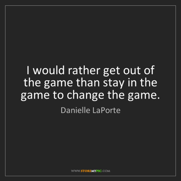 Danielle LaPorte: I would rather get out of the game than stay in the game...
