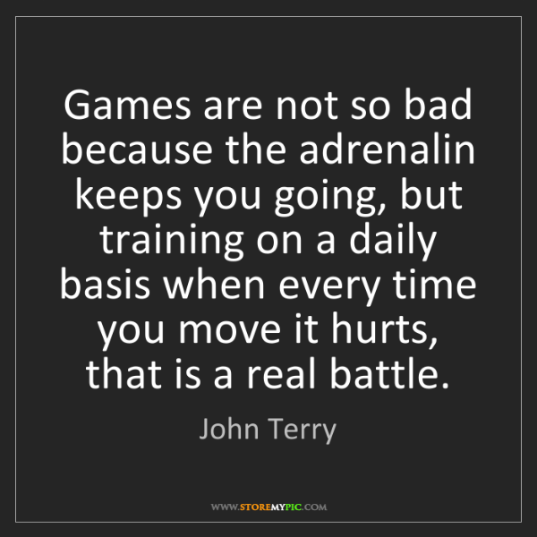 John Terry: Games are not so bad because the adrenalin keeps you...