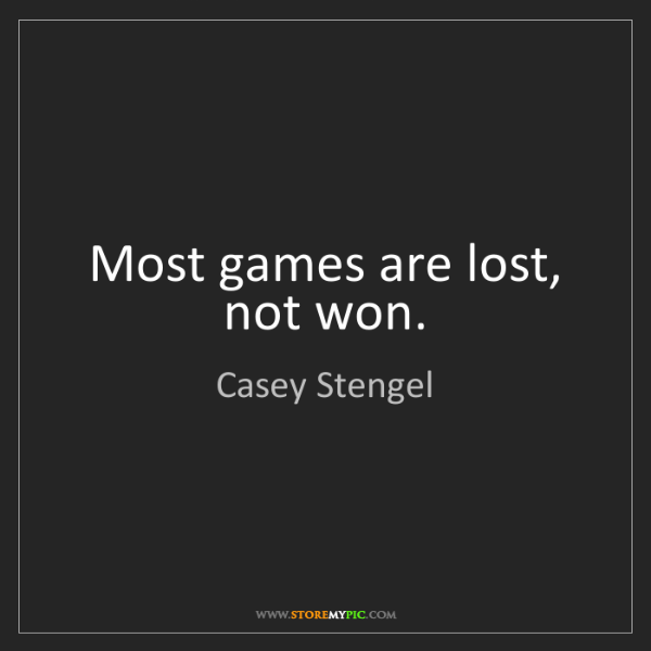 Casey Stengel: Most games are lost, not won.