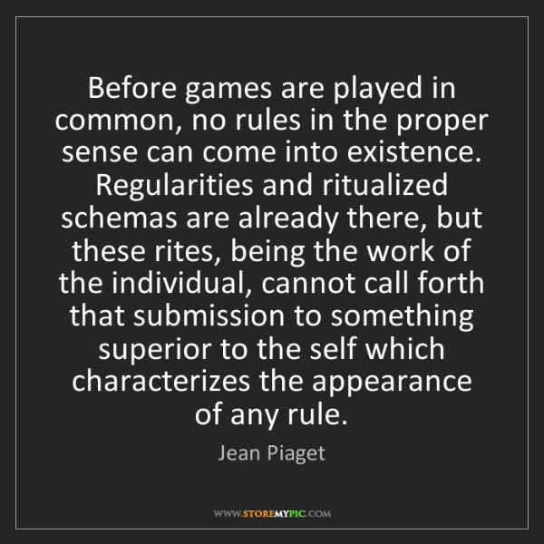 Jean Piaget: Before games are played in common, no rules in the proper...