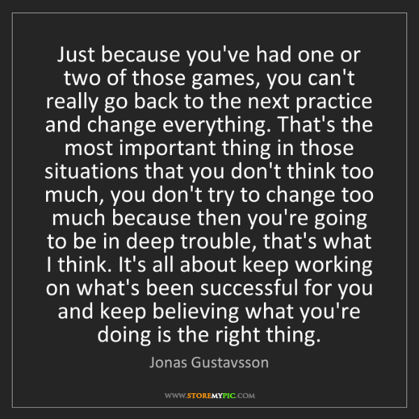 Jonas Gustavsson: Just because you've had one or two of those games, you...