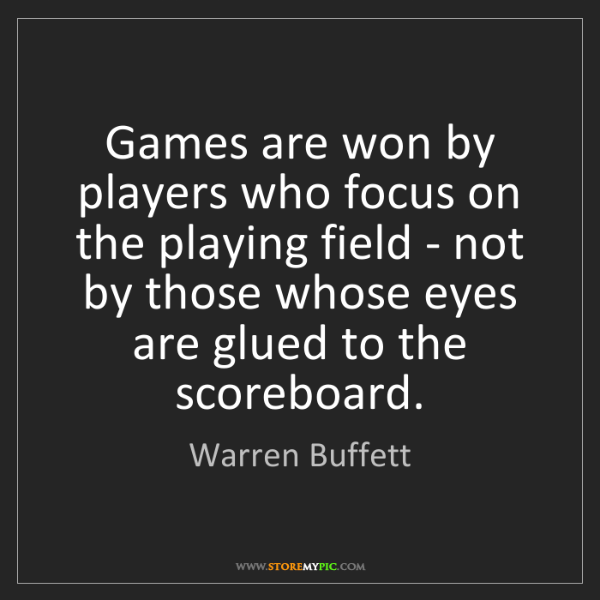 Warren Buffett: Games are won by players who focus on the playing field...