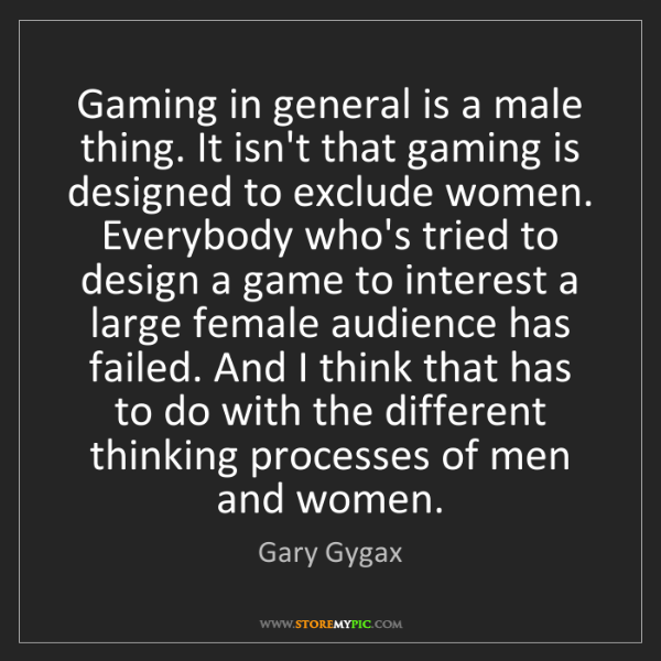 Gary Gygax: Gaming in general is a male thing. It isn't that gaming...