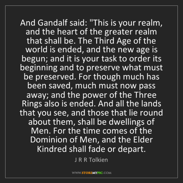 """J R R Tolkien: And Gandalf said: """"This is your realm, and the heart..."""