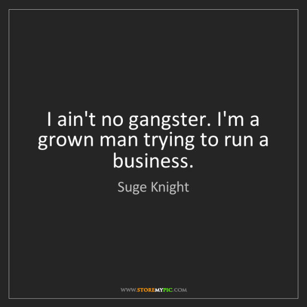 Suge Knight: I ain't no gangster. I'm a grown man trying to run a...