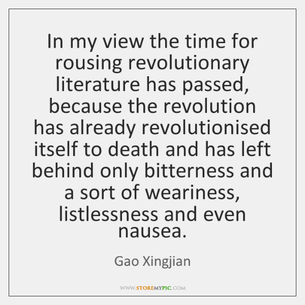 In my view the time for rousing revolutionary literature has passed, because ...