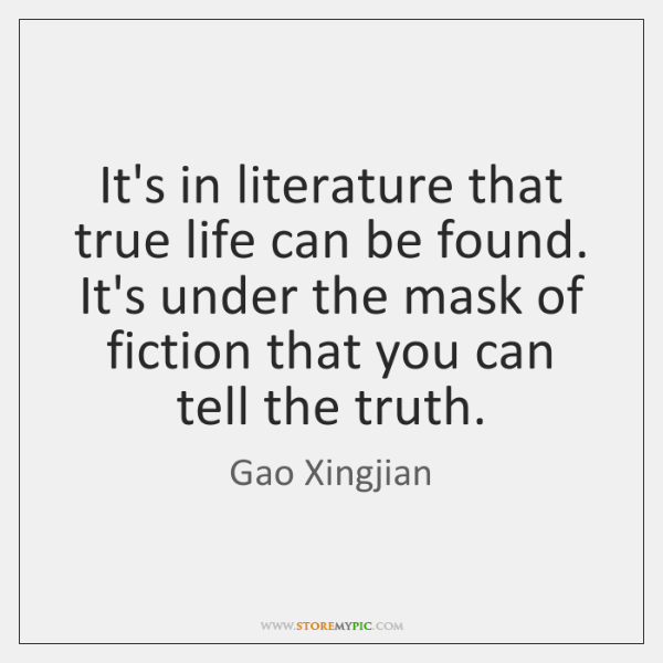 It's in literature that true life can be found. It's under the ...