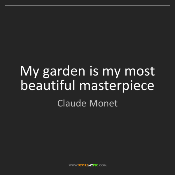 Claude Monet: My garden is my most beautiful masterpiece