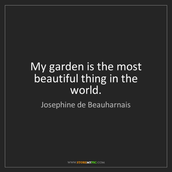 Josephine de Beauharnais: My garden is the most beautiful thing in the world.