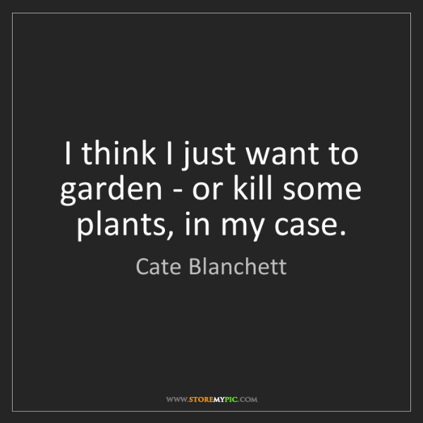 Cate Blanchett: I think I just want to garden - or kill some plants,...