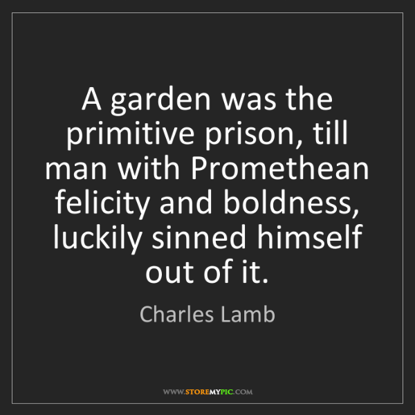 Charles Lamb: A garden was the primitive prison, till man with Promethean...
