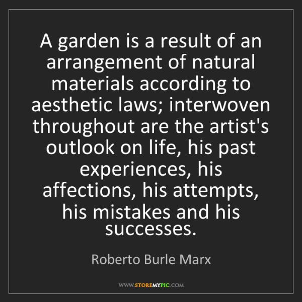 Roberto Burle Marx: A garden is a result of an arrangement of natural materials...