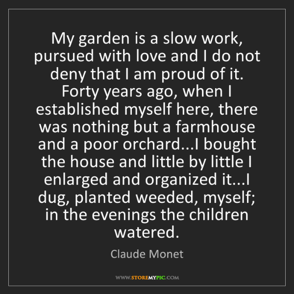 Claude Monet: My garden is a slow work, pursued with love and I do...