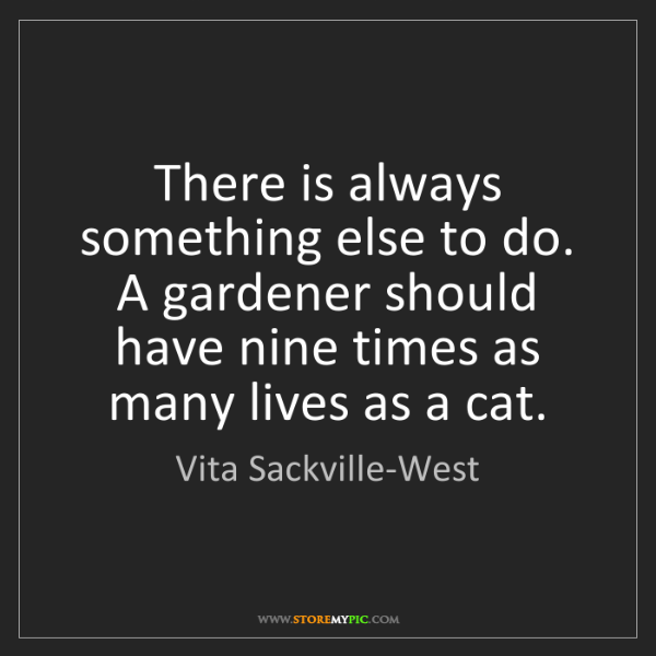 Vita Sackville-West: There is always something else to do. A gardener should...