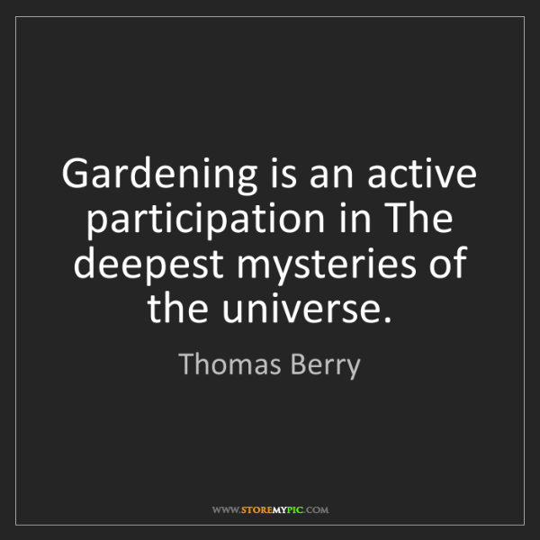 Thomas Berry: Gardening is an active participation in The deepest mysteries...