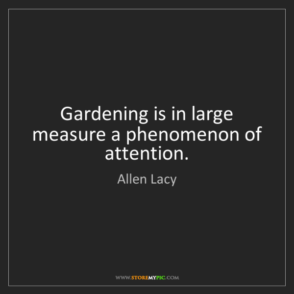 Allen Lacy: Gardening is in large measure a phenomenon of attention.