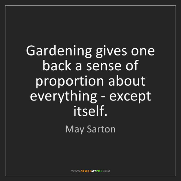 May Sarton: Gardening gives one back a sense of proportion about...