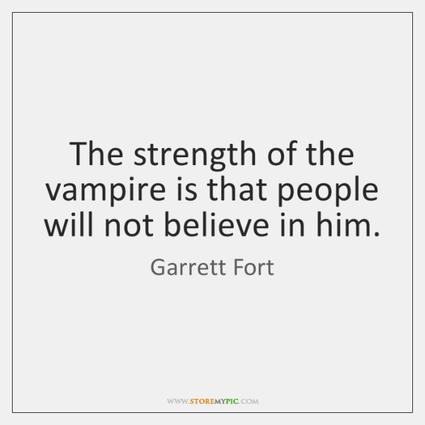 The strength of the vampire is that people will not believe in ...