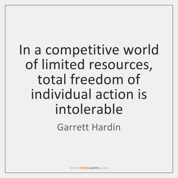 In a competitive world of limited resources, total freedom of individual action ...