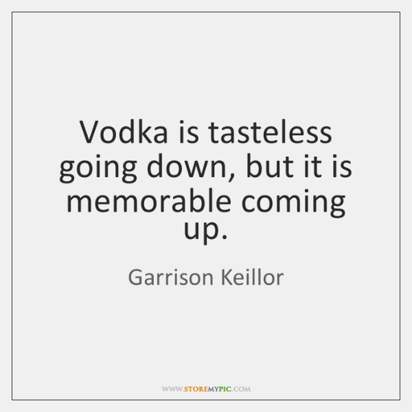 Vodka is tasteless going down, but it is memorable coming up.