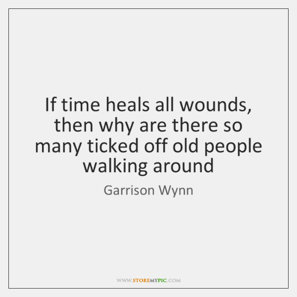If time heals all wounds, then why are there so many ticked ...