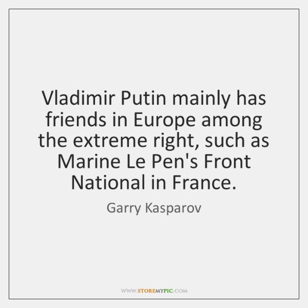 Vladimir Putin mainly has friends in Europe among the extreme right, such ...