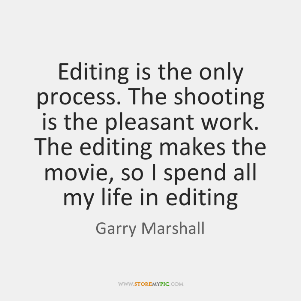 Editing is the only process. The shooting is the pleasant work. The ...