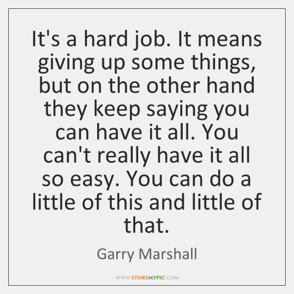 It's a hard job. It means giving up some things, but on ...
