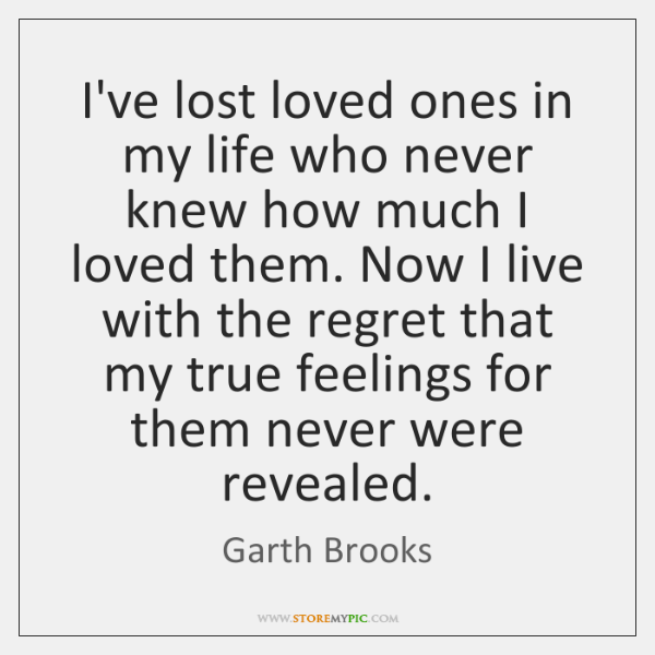 I've lost loved ones in my life who never knew how much ...