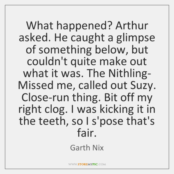 What happened? Arthur asked. He caught a glimpse of something below, but ...