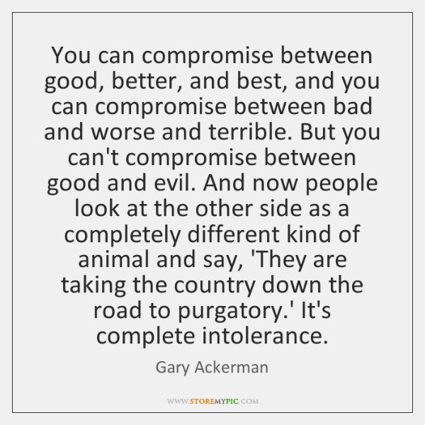 You can compromise between good, better, and best, and you can compromise ...