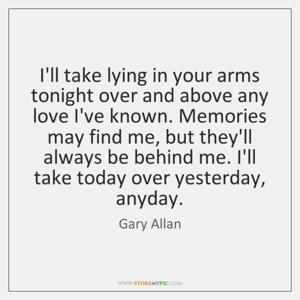I'll take lying in your arms tonight over and above any love ...