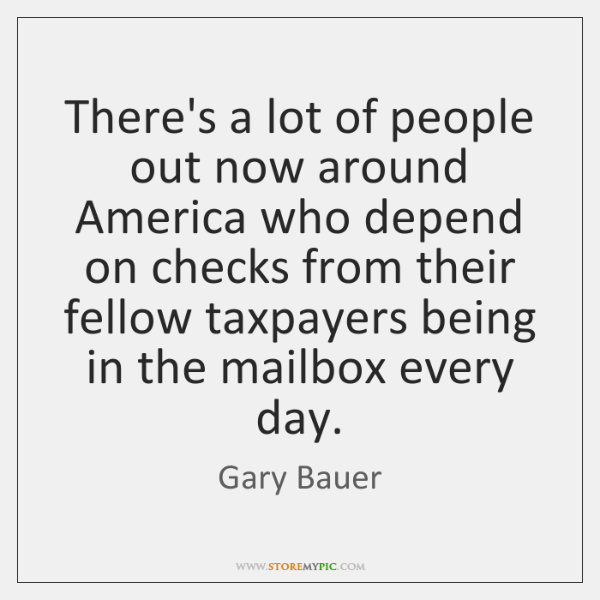 There's a lot of people out now around America who depend on ...