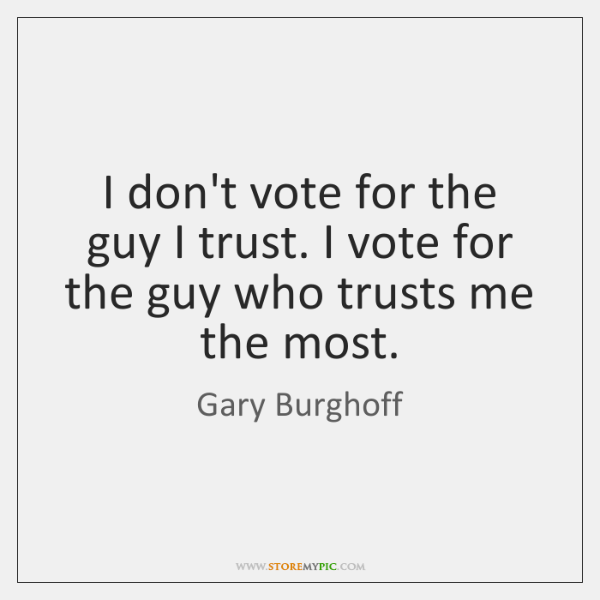 I don't vote for the guy I trust. I vote for the ...