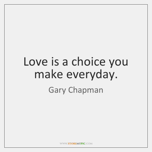 Love is a choice you make everyday.