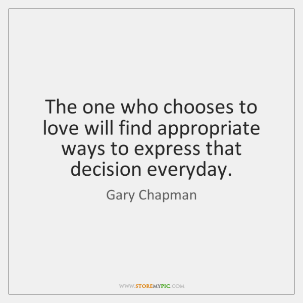 The one who chooses to love will find appropriate ways to express ...