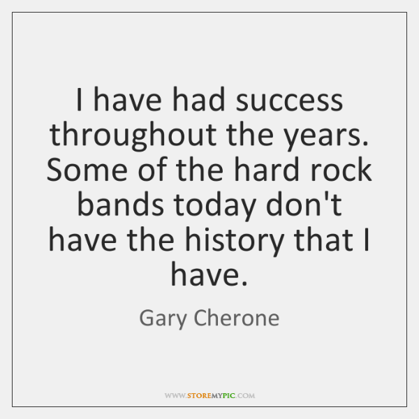 I have had success throughout the years. Some of the hard rock ...