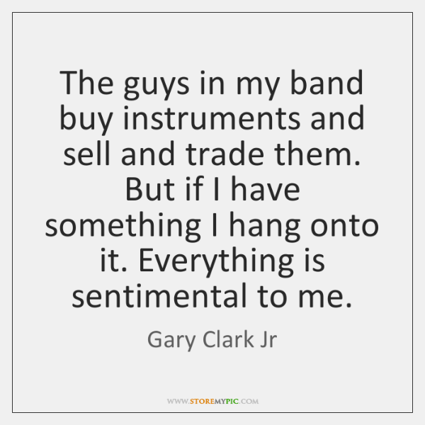 The guys in my band buy instruments and sell and trade them. ...
