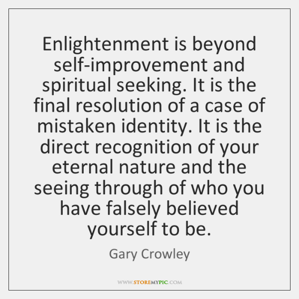 Enlightenment is beyond self-improvement and spiritual seeking. It is the final resolution ...