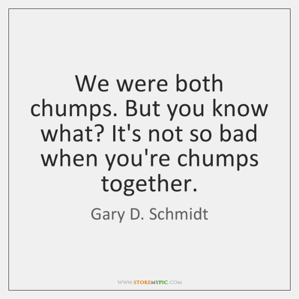 We were both chumps. But you know what? It's not so bad ...